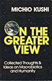 On the Greater View: Collected Thoughts & Ideas on Macrobiotics and Humanity (0895292696) by Kushi, Michio
