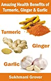 Turmeric, Ginger and Garlic: The Amazing Health Benefits: Miraculous Healing Powers and Natural Remedies of Turmeric, Garlic and Ginger (Powerful Natural ... Questions Answered Book 5) (English Edition)