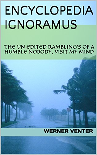 ENCYCLOPEDIA IGNORAMUS: THE UN EDITED RAMBLING'S OF A HUMBLE NOBODY, VISIT MY MIND