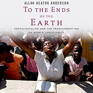 To the Ends of the Earth: Pentecostalism and the Transformation of World Christianity | [Allan Heaton Anderson]