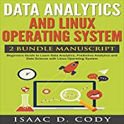 Data Analytics and Linux Operating System 2 Manuscript Bundle: Beginners Guide to Learn Data Analytics, Predictive Analytics and Data Science with Linux Operating System   [Isaac D. Cody]