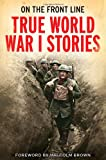 On the Front Line: True World War I Stories