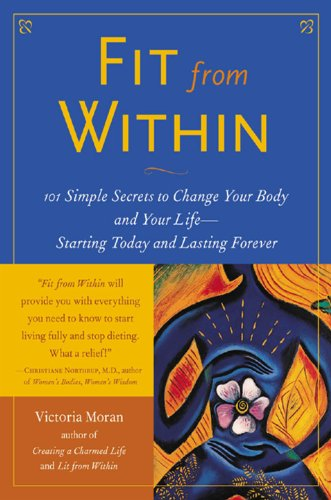 Victoria Moran - Fit From Within : 101 Simple Secrets to Change Your Body and Your Life - Starting Today and Lasting Forever: 101 Simple Secrets to Change Your Body and Your Life - Starting Today and Lasting Forever