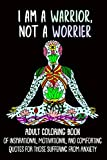 I Am A Warrior, Not A Worrior: Adult Coloring Book Of Inspirational, Motivational And Comforting Quotes For Those Suffering From Anxiety (Mental Health Adult Coloring Books)