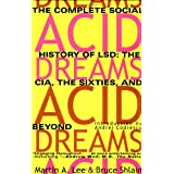 Acid Dreams: The Complete Social History of LSD: The CIA, the Sixties, and Beyond ~ Martin A. Lee