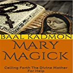 Mary Magick: Calling Forth the Divine Mother for Help: Magick of the Saints, Volume 1 | Baal Kadmon