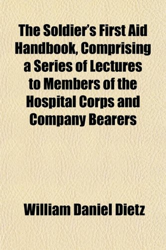 The Soldier's First Aid Handbook, Comprising a Series of Lectures to Members of the Hospital Corps and Company Bearers