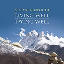 Living Well, Dying Well  by Sogyal Rinpoche Narrated by Sogyal Rinpoche