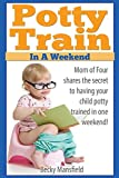 Potty Train in a Weekend: Mom of four shares the secrets to having your child potty trained in a weekend
