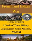img - for Henry Bouquet: A Study of Three Military Campaigns in North America, 1758-1764 (French and Indian War) book / textbook / text book