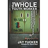 The Whole Youth Worker: Advice on Professional, Personal, and Physical Wellness from the Trenches, 2nd Ed. ~ Jay Tucker