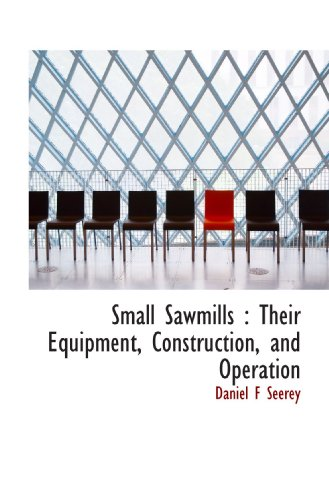 Small Sawmills : Their Equipment, Construction, and Operation
