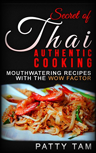 Secret of Thai Authentic Cooking: Mouthwatering Recipes with the Wow Factor by Patty Tam