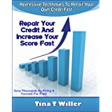 Repair Your Credit  and  Increase Your Score Fast Book: Guaranteed Aggressive Techniques to Repair Your Own  Credit Fast  with Sample Letters ~ Tina Willer