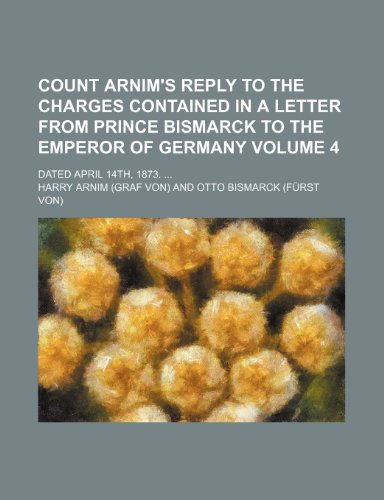Count Arnim's reply to the charges contained in a letter from Prince Bismarck to the Emperor of Germany Volume 4; Dated April 14th, 1873.