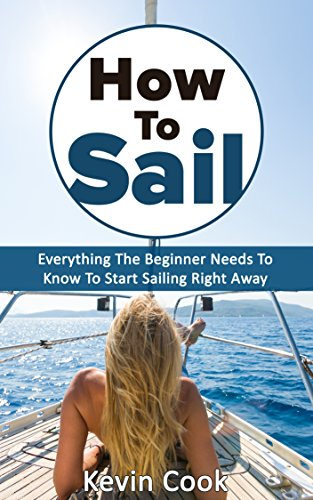 How To Sail: Everything The Beginner Needs To Know To Start Sailing Right Away