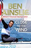 Ben Ainslie: Close to the Wind: Britain's Greatest Olympic Sailor Ben Ainslie