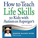 How to Teach Life Skills to Kids with Autism or Asperger's Audiobook by Jennifer McIlwee Myers Narrated by Leigh Ashman
