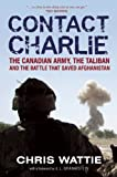 Contact Charlie: The Canadian Army, the Taliban and the Battle That Saved Afghanistan