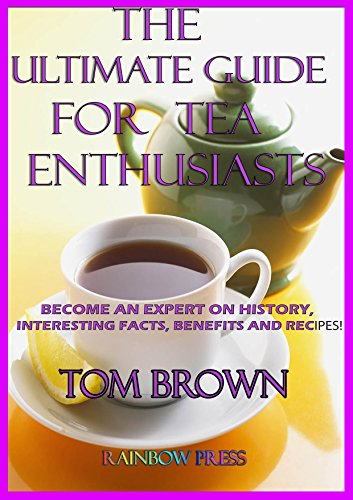 Ultimate Tea Guide For Tea Enthusiasts: Become an Expert on History, Interesting Facts, Benefits and Recipes!