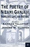 The Poetry of Nizami Ganjavi: Knowledge, Love, and Rhetoric
