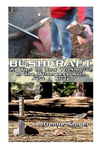 Bushcraft: 27 Tips On How To Survive In The Wilderness With Just A Knife: (Bushcraft, Bushcraft Survival, Bushcraft Basics, Bushcraft