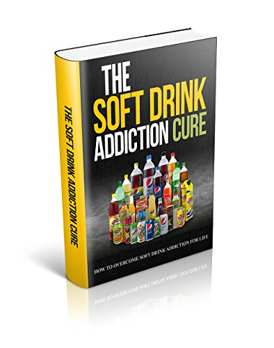 The Soft Drink Addiction Cure: How to Overcome Soft Drink Addiction for Life
