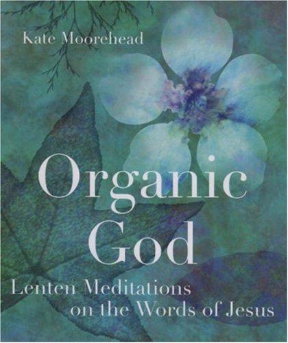 Organic God: Lenten Meditations on the Words of Jesus, KATE MOOREHEAD