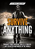 Survive ANYTHING: The Ultimate Prepping and Survival Guide to Perfect Your Survival Skills and Survive ANY Disaster, ANYWHERE in the World! (English Edition)