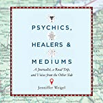 Psychics, Healers, and Mediums: A Journalist, a Road Trip, and Voices from the Other Side | Jenniffer Weigel