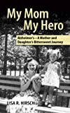 My Mom My Hero: Alzheimer's - A Mother and Daughter's Bittersweet Journey