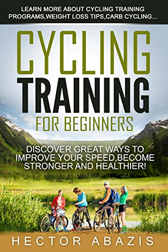 Cycling Training For Beginners: Discover Great Ways To Improve Your Speed,Become Stronger and Healthier! (cycling,carb,training,weight loss,fasting,paleo diet) PDF