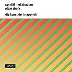 Die Kunst der Knappheit: Wie wir aus dem Minimum das Maximum herausholen | Sendhil Mullainathan,Eldar Shafir
