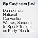 Democratic National Convention: Warren, Sanders to Speak Tonight as Party Tries to Move Past Disarray | Sean Sullivan,Anne Gearan