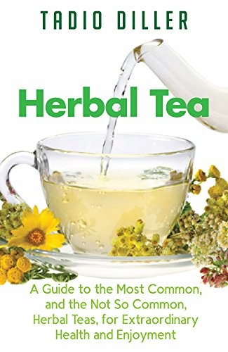 Herbal Teas: A Guide to the Most Common, and the Not So Common, Herbal Teas, for Extraordinary Health and Enjoyment (Worlds Most Loved Drinks Book 10) by Tadio Diller