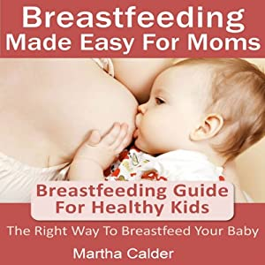 Breastfeeding Made Easy for Moms: Breastfeeding Guide for Healthy Kids - The Right Way To Breastfeed Your Baby | [Martha Calder]