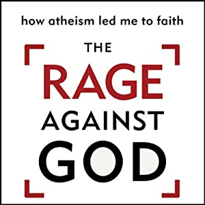 The Rage Against God: How Atheism Led Me to Faith | [Peter Hitchens]