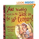 You Wouldn't Want to Be Sick in the 16th Century!: Diseases You'd Rather Not Catch (You Wouldn't Want to...)
