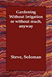Gardening Without Irrigation or without much, anyway by Soloman, Steve (2006) Paperback