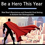 Be a Hero This Year: New Year's Resolutions and Powerful Goal Setting to Achieve the Unimaginable | V. Noot