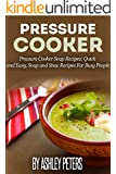 Pressure Cooker: 101 Pressure Cooker Soups Recipes: Quick & Easy, Soup & Stew Recipes for Busy People (Soup Recipes)