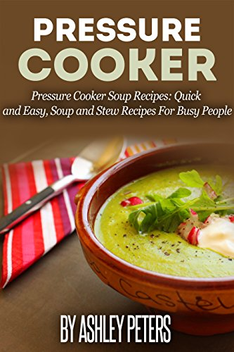 Pressure Cooker: 101 Pressure Cooker Soups Recipes: Quick & Easy, Soup & Stew Recipes for Busy People (Soup Recipes) by Ashley Peters, Kristina Newman