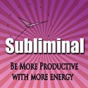 Be More Productive Subliminal: Have More Energy & Be Less Busy Hypnosis, Sleep Meditation, Binaural Beats, Self Help Speech by Subliminal Hypnosis Narrated by Joel Thielke