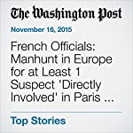 French Officials: Manhunt in Europe for at Least 1 Suspect 'Directly Involved' in Paris Attacks | Anthony Faiola,Souad Mekhennet,William Branigin