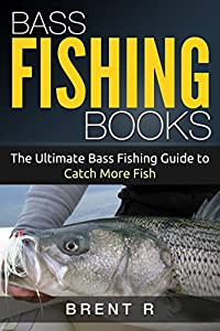 Bass Fishing Books: The Ultimate Bass Fishing Guide to Catch More Fish (Fishing Book For Kindle, Fishing Books, Fly Fishing Books, Fishing Books Kindle, Trout Fishing)
