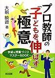 プロ教師の「子どもを伸ばす」極意―学級&授業づくりマスターBOOK
