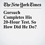 Gorsuch Completes His 20-Hour Test. So How Did He Do? | Matt Flegenheimer,Adam Liptak,Charlie Savage,Carl Hulse