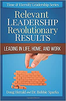 Relevant Leadership Revolutionary Results: Leading In Life, Home, And Work (Time & Eternity Leadership Series) (Volume 1)