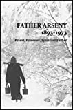 Father Arseny, 1893-1973: Priest, Prisoner, Spiritual Father : Being the Narratives Compiled by the Servant of God Alexander Con