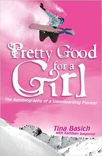 Pretty Good for a Girl: The Autobiography of a Snowboarding Pioneer written by Tina Basich